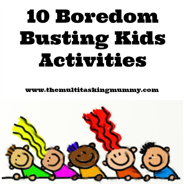 10 Boredom Busting Kids Activities