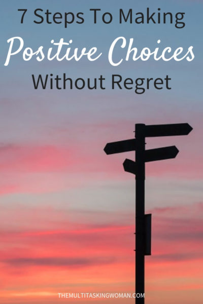 7 Steps To Making Positive Choices Without Regret